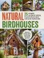 Natural Birdhouses: 25 Projects Using Found Wood to Attract Birds, Bats and Bugs into Your Garden: Book by Maria Fisher