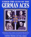 Under the Guns of the German Aces: Immelmann, Voss, Goring, Lothar von Richthofen - The Complete Record of Their Victories and Victims: Book by Norman L. R. Franks