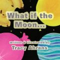 What If the Moon...?: Book by Tracy Ahrens