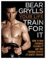 Your Life - Train For It: Book by Bear Grylls