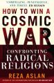 How to Win a Cosmic War: Confronting Radical Religion: Book by Reza Aslan