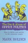 The Use and Abuse of Office Politics: How to Survive and Thrive in the Corporate Jungle: Book by Mark Holden