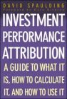 Investment Performance Attribution: A Guide to What it is, How to Calculate it and How to Use it