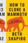 How to Clone a Mammoth: The Science of De-Extinction: Book by Beth Shapiro