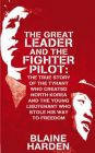 Great Leader and the Fighter Pilot: The True Story of the Tyrant Who Created North Korea and the Young Lieutenant Who Stole His Way to Freedom: Book by Blaine Harden