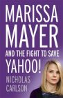 Marissa Mayer and the Fight to Save Yahoo: Book by Nicholas Carlson