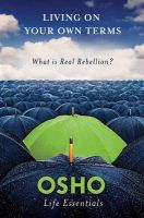 Living on Your Own Terms: What is Real Rebellion?: Book by Osho