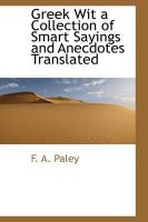 Greek Wit a Collection of Smart Sayings and Anecdotes Translated: Book by F A Paley