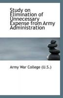 Study on Elimination of Unnecessary Expense from Army Administration: Book by Army War College (U.S.)