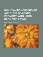 Millionaire Households and Their Domestic Economy, with Hints Upon Fine Living: Book by Mary Elizabeth Carter