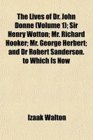 The Lives of Dr. John Donne (Volume 1); Sir Henry Wotton Mr. Richard Hooker Mr. George Herbert and Dr Robert Sanderson. to Which Is Now First Added, Love and Truth: Book by Izaak Walton