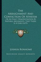 The Arraignment and Conviction of Atheism the Arraignment and Conviction of Atheism: Or an Exact Demonstration by Natural Arguments, That There Ior an Exact Demonstration by Natural Arguments, That There Is a God (1679) S a God (1679): Book by Joshua Bonhome