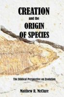 Creation and the Origin of Species: The Biblical Perspective on Evolution: Book by Matthew R McClure