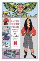 Every Short Story by Alasdair Gray 1951-2012: Book by Alasdair Gray