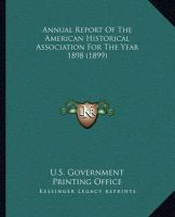 Annual Report of the American Historical Association for the Year 1898 (1899): Book by U S Government Printing Office