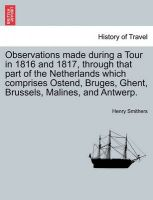 Observations Made During a Tour in 1816 and 1817, Through That Part of the Netherlands Which Comprises Ostend, Bruges, Ghent, Brussels, Malines, and Antwerp.: Book by Henry Smithers
