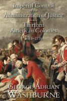 Imperial Control of the Administration of Justice in the Thirteen American Colonies, 1684-1776: Book by George Adrian Washburne