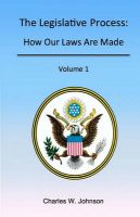 The Legislative Process: How Our Laws Are Made, Volume 1: Book by Charles W Johnson, III, III (Consultant to the Parliamentarian of the U.S. House of Representatives and Former Parliamentarian)