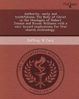 Authority, Unity and Truthfulness: The Body of Christ in the Theologies of Robert Jenson and Rowan Williams with a View Toward Implications for Free Church Ecclesiology.: Book by Jeffrey W Cary, PhD (U.S. Department of Agriculture)