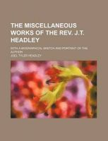 The Miscellaneous Works of the REV. J.T. Headley; With a Biographical Sketch and Portrait of the Author: Book by Joel Tyler Headley