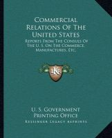 Commercial Relations of the United States: Reports from the Consuls of the U. S. on the Commerce, Manufactures, Etc.: Book by U S Government Printing Office