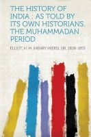 The History of India: as Told by Its Own Historians. The Muhammadan Period: Book by Elliot H. M. (Henry Miers) 1808-1853