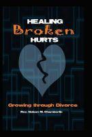 Healing Broken Hurts: Growing Through Divorce: Book by Rev. Nelson M. Chamberlin