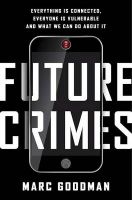 Future Crimes: Everything Is Connected, Everyone Is Vulnerable and What We Can Do about It: Book by Marc Goodman