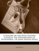 A History of the Holy Eastern Church: The Patriarchate of Alexandria / By John Mason Neale: Book by Anonymous