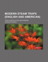 Modern Steam Traps (English and American); Their Construction and Working: Book by Gordon Stewart