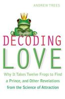 Decoding Love: Why it Takes Twelve Frogs to Find a Prince, and Other Revelations from the Science of Attraction: Book by Andrew Trees