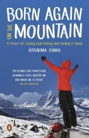 Born Again on the Mountain: A Story of Losing Everything and Finding It Back: Book by Arunima Sinha
