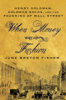 When Money Was In Fashion: Henry Goldman, Goldman Sachs, and the Founding of Wall Street: Book by June Breton Fisher