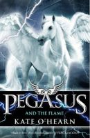 Pegasus 1: Pegasus And The Flame: Book by Kate O'Hearn