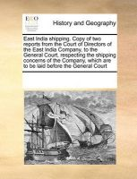 East India Shipping. Copy of Two Reports from the Court of Directors of the East India Company, to the General Court, Respecting the Shipping Concerns of the Company, Which Are to Be Laid Before the General Court: Book by Multiple Contributors