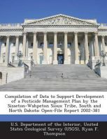 Compilation of Data to Support Development of a Pesticide Management Plan by the Sisseton-Wahpeton Sioux Tribe, South and North Dakota: Open-File Report 2002-381: Book by Ryan F Thompson