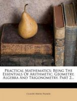 Practical Mathematics: Being the Essentials of Arithmetic, Geometry, Algebra and Trigonometry, Part 2...: Book by Claude Irwin Palmer