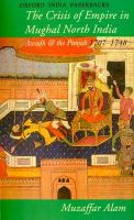 Crisis of Empire in Mughal North India: Awadh and the Punjab, 1707-48: Book by Muzaffar Alam