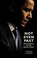 Not Even Past: Barack Obama and the Burden of Race: Book by Thomas J. Sugrue