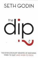 The Dip: The Extraordinary Benefits of Knowing When to Quit (and When to Stick): Book by Seth Godin