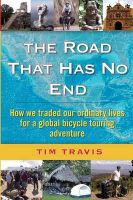 The Road That Has No End: How We Traded Our Ordinary Lives for a Global Bicycle Touring Adventure: Book by Tim Travis