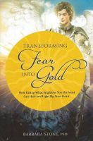 Turning Fear into Gold: How Facing What Frightens You Most Can Heal & Light Up Your Life: Book by Barbara Stone