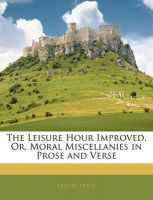 The Leisure Hour Improved, Or, Moral Miscellanies in Prose and Verse: Book by Leisure Hour