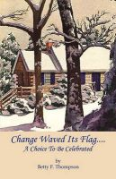 Change Waved Its Flag - A Choice to Be Celebrated: Book by Betty F Thompson