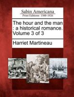 The Hour and the Man: A Historical Romance. Volume 3 of 3: Book by Harriet Martineau