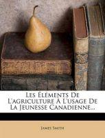 Les L Ments de L'Agriculture L'Usage de La Jeunesse Canadienne...: Book by Colonel James Smith (University of Queensland, U.S. Air Force Academy)