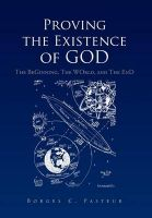 Proving the Existence of God: The BeGinnig, The WOrld, and The EnD: Book by Borges C. Pasteur
