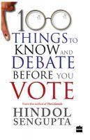 100 Things to Know and Debate Before You Vote: Book by Hindol Sengupta