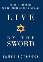 Live by the Sword: Israel's Struggle for Existence in the Holy Land: Book by James Rothrock