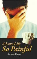 A Love Life so Painful:Book by Author-Saransh Kumar